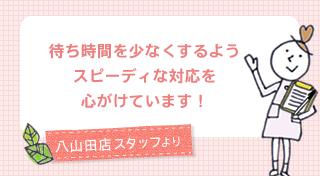 八山田店スタッフ:待ち時間を少なくするようスピーディな対応を心がけています!